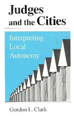 Judges and the Cities : Interpreting Local Autonomy - Gordon L. Clark