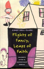Flights of Fancy, Leaps of Faith : Children's Myths in Contemporary America - Cindy Dell Clark