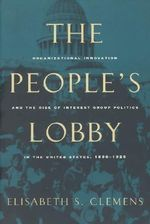 The People's Lobby : Organizational Innovation and the Rise of Interest Group Politics in the United States, 1890-1925 - Elisabeth Clemens