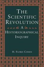 The Scientific Revolution : An Historiographical Inquiry - H. Floris Cohen