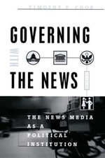 Governing with the News : The News Media as a Political Institution - Timothy E. Cook