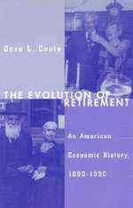 The Evolution of Retirement : An American Economic History, 1880-1990 - Dora L. Costa