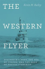 The Western Flyer : Steinbeck's Boat, the Sea of Cortez, and the Saga of Pacific Fisheries - Kevin M. Bailey