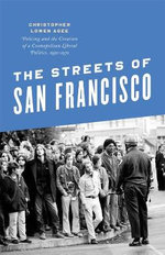 The Streets of San Francisco : Policing and the Creation of a Cosmopolitan Liberal Politics, 1950-1972 - Christopher Lowen Agee