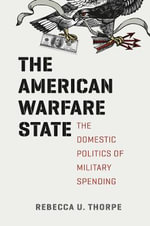 The American Warfare State : The Domestic Politics of Military Spending - Rebecca U. Thorpe