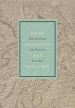 Rome Measured and Imagined : Early Modern Maps of the Eternal City - Jessica Maier