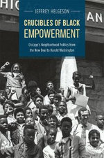 Crucibles of Black Empowerment : Chicago's Neighborhood Politics from the New Deal to Harold Washington - Jeffrey Helgeson