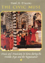 The Civic Muse : Music and Musicians in Siena During the Middle Ages and the Renaissance - Frank A. D'Accone