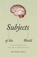 Subjects of the World : Darwin's Rhetoric and the Study of Agency in Nature - Paul Sheldon Davies