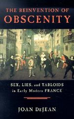 The Reinvention of Obscenity : Sex, Lies and Tabloids in Early Modern France - Joan DeJean