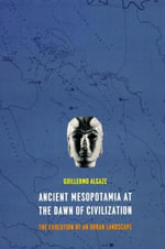 Ancient Mesopotamia at the Dawn of Civilization : The Evolution of an Urban Landscape - Guillermo Algaze