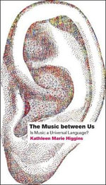 The Music Between Us : Is Music a Universal Language? - Kathleen Marie Higgins