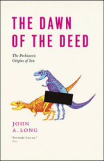 The Dawn of the Deed : The Prehistoric Origins of Sex - Professor John A Long