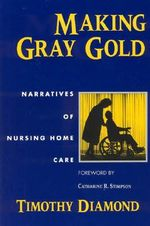 Making Gray Gold : Narratives of Nursing Home Care - Timothy Diamond