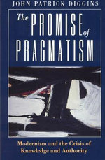The Promise of Pragmatism : Modernism and the Crisis of Knowledge and Authority - John Patrick Diggins