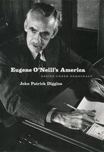 Eugene O'Neill's America : Desire Under Democracy - John Patrick Diggins