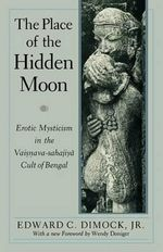 The Place of the Hidden Moon : Erotic Mysticism in the Vaisnava-Sahajiya Cult of Bengal - Edward C. Dimock
