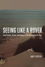Seeing Like a Rover : How Robots, Teams, and Images Craft Knowledge of Mars - Janet Vertesi