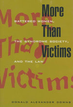 More Than Victims : Battered Women, the Syndrome Society and the Law - Donald Alexander Downs