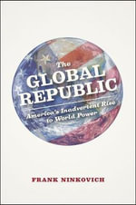 The Global Republic : America's Inadvertent Rise to World Power - Frank Ninkovich
