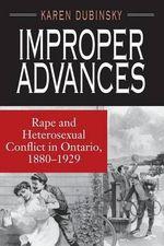Improper Advances : Rape and Heterosexual Conflict in Ontario, 1880-1929 - Karen Dubinsky