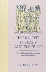 The Knight, the Lady and the Priest : The Making of Modern Marriage in Medieval France - Duby
