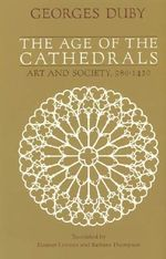 The Age of the Cathedrals : Art and Society 980-1420 - Georges Duby