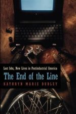 The End of the Line : Lost Jobs, New Lives in Postindustrial America - Kathryn Marie Dudley