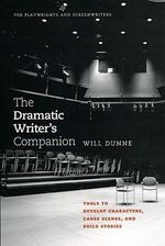 The Dramatic Writer's Companion : Tools to Develop Characters, Cause Scenes, and Build Stories - Will Dunne