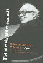 Friedrich Deurrenmatt: Plays v. 1 : Selected Writings - Freidrich Durrenmatt