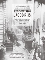 Rediscovering Jacob Riis : Exposure Journalism and Photography in Turn-of-the-Century New York - Bonnie Yochelson