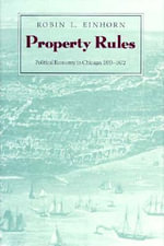 Property Rules : Political Economy in Chicago, 1833-1872 - Robin L. Einhorn