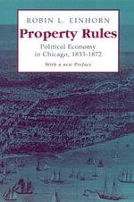 Property Rules : Political Economy in Chicago, 1833-1872 - Robin L. Einhorn