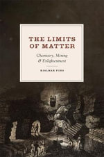 The Limits of Matter : Chemistry, Mining, and Enlightenment - Hjalmar Fors