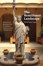 The Remittance Landscape : Spaces of Migration in Rural Mexico and Urban USA - Sarah Lynn Lopez