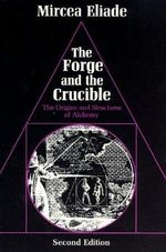 The Forge and the Crucible : Origins and Structures of Alchemy - Mircea Eliade