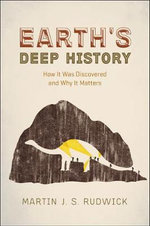 Earth's Deep History : How it Was Discovered and Why it Matters - Martin J. S. Rudwick