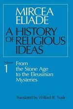 A History of Religious Ideas : From the Stone Age to the Eleusinian Mysteries v. 1 - Mircea Eliade