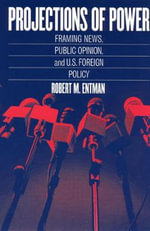 Projections of Power : Framing News, Public Opinion, and U.S. Foreign Policy - Robert M. Entman