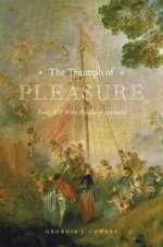 The Triumph of Pleasure : Louis XIV and the Politics of Spectacle - Georgia J. Cowart
