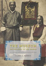 The Museum on the Roof of the World : Art, Politics, and the Representation of Tibet - Clare E. Harris