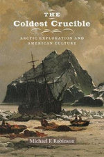 The Coldest Crucible : Arctic Exploration and American Culture - Michael F. Robinson