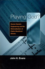 Playing God! : Human Genetic Engineering and the Rationalization of Public Bioethical Debate 1959-1995 - John H. Evans