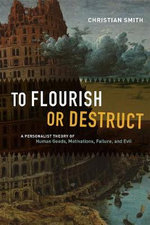 To Flourish or Destruct : A Personalist Theory of Human Goods, Motivations, Failure, and Evil - Christian Smith