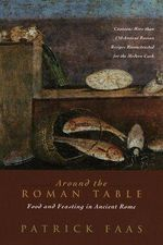 Around the Roman Table : Food and Feasting in Ancient Rome - Patrick Faas