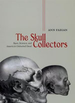 The Skull Collectors : Race, Science, and America's Unburied Dead - Ann Fabian