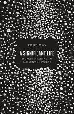 A Significant Life : Human Meaning in a Silent Universe - Todd May