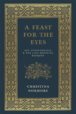 A Feast for the Eyes : Art, Performance, and the Late Medieval Banquet - Christina Normore