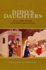 Dido's Daughters : Literacy, Gender and Empire in Early Modern England and France - Margaret W. Ferguson