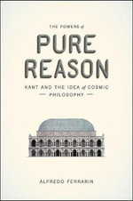 The Powers of Pure Reason : Kant and the Idea of Cosmic Philosophy - Alfredo Ferrarin